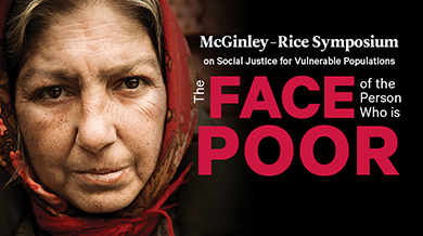 The 12th Annual: McGinley-Rice Symposium on Social Justice for Vulnerable Populations - The Faces of the Poor - October 21-22, 2021